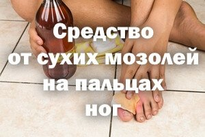 Средство от сухих мозолей на пальцах ног